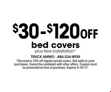 $30-$120 OFF bed covers plus free installation*. *Discount is 10% off regular priced covers. Not valid on prior purchases. Cannot be combined with other offers. Coupon must be presented at time of purchase. Expires 6-30-17.