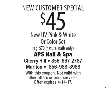 New customer special. $45 new UV pink & white or color set. reg. $70 (natural nails only). With this coupon. Not valid with other offers or prior services. Offer expires 4-14-17.