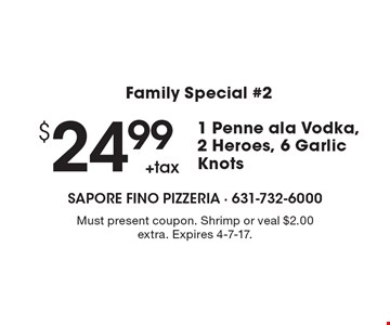 Family Special #2 $24.99 +tax 1 Penne ala Vodka, 2 Heroes, 6 Garlic Knots. Must present coupon. Shrimp or veal $2.00 extra. Expires 4-7-17.