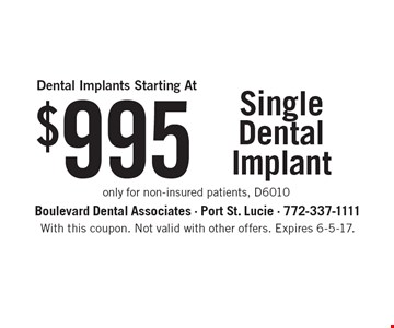 $995 Single Dental Implant only for non-insured patients, D6010. With this coupon. Not valid with other offers. Expires 6-5-17.