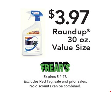 $3.97 Roundup 30 oz. Value Size. Expires 5-1-17. Excludes Red Tag, sale and prior sales. No discounts can be combined.