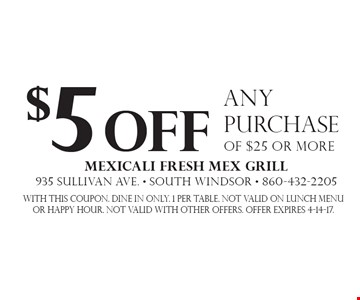 $5 off any purchase of $25 or more. With this coupon. Dine in only. 1 per table. Not valid on lunch menu or happy hour. Not valid with other offers. Offer expires 4-14-17.
