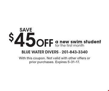 SAVE$45 Off a new swim student for the first month. With this coupon. Not valid with other offers or prior purchases. Expires 5-31-17.