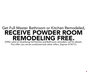 Get Full Master Bathroom or Kitchen Remodeled, Receive Powder Room Remodeling Free. Offer valid on Qualifying full Kitchen and Bathroom remodels, call for details. This offer can not be combined with other offers. Expires 5/14/17.