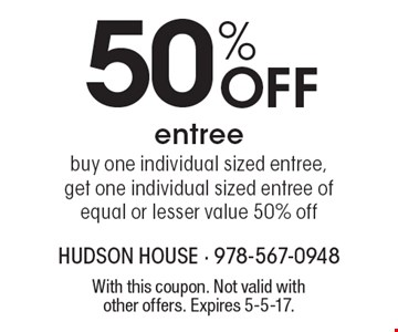 50% Off entree. Buy one individual sized entree, get one individual sized entree of equal or lesser value 50% off. With this coupon. Not valid with other offers. Expires 5-5-17.