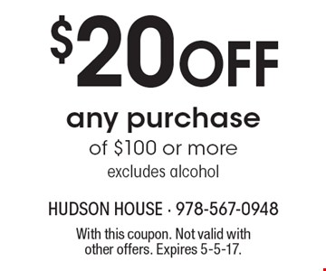 $20 Off any purchase of $100 or more, excludes alcohol. With this coupon. Not valid with other offers. Expires 5-5-17.