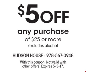 $5 Off any purchase of $25 or more, excludes alcohol. With this coupon. Not valid with other offers. Expires 5-5-17.