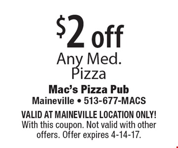$2 off Any Med. Pizza. VALID AT MAINEVILLE LOCATION ONLY! With this coupon. Not valid with other offers. Offer expires 4-14-17.
