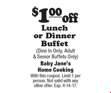 $1.00 off Lunch or Dinner Buffet (Dine In Only, Adult & Senior Buffets Only). With this coupon. Limit 1 per person. Not valid with any other offer. Exp. 4-14-17.