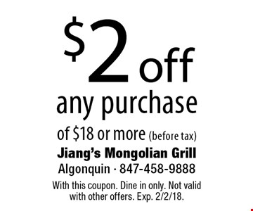 $2 off any purchase of $18 or more (before tax). With this coupon. Dine in only. Not valid with other offers. Exp. 2/2/18.