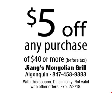 $5 off any purchase of $40 or more (before tax). With this coupon. Dine in only. Not valid with other offers. Exp. 2/2/18.