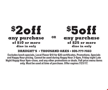 $2 off any purchase of $10 or more or $5 off any purchase of $25 or more. Dine in only. Excludes lunch specials, Local Flavor $10 for $20 certificates, Promotions, Specials and Happy Hour pricing. Cannot be used during Happy Hour 3-6pm, Friday night Late Night Happy Hour 9pm-close, and any other promotions or deals. Full price menu items only. Must be used at time of purchase. Offer expires 7/21/17.
