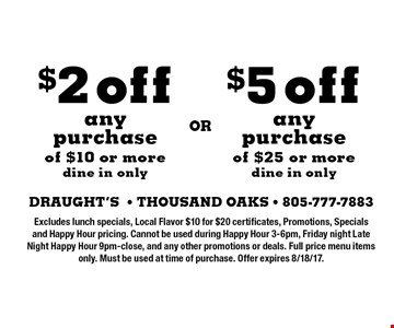 $5 off any purchase of $25 or more (dine in only) OR $2 off any purchase of $10 or more (dine in only). Excludes lunch specials, Local Flavor $10 for $20 certificates, Promotions, Specials and Happy Hour pricing. Cannot be used during Happy Hour 3-6pm, Friday night Late Night Happy Hour 9pm-close, and any other promotions or deals. Full price menu items only. Must be used at time of purchase. Offer expires 8/18/17.