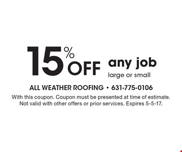 15% off any job large or small. With this coupon. Coupon must be presented at time of estimate. Not valid with other offers or prior services. Expires 5-5-17.
