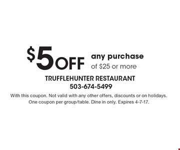 $5 Off any purchase of $25 or more. With this coupon. Not valid with any other offers, discounts or on holidays. One coupon per group/table. Dine in only. Expires 4-7-17.