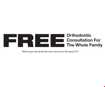 Free Orthodontic Consultation For The Whole Family. With this coupon. Not valid with other offers or prior services. Offer expires 5/5/17.