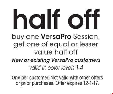 Half off buy one VersaPro Session, get one of equal or lesser value half off New or existing VersaPro customers valid in color levels 1-4. One per customer. Not valid with other offers or prior purchases. Offer expires 12-1-17.