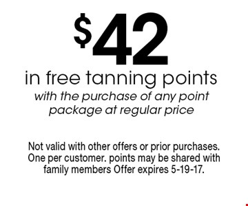$42 in free tanning points with the purchase of any point package at regular price. Not valid with other offers or prior purchases. One per customer. points may be shared with family members Offer expires 5-19-17.