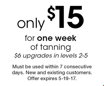 Only $15 for one week of tanning. $6 upgrades in levels 2-5. Must be used within 7 consecutive days. New and existing customers. Offer expires 5-19-17.