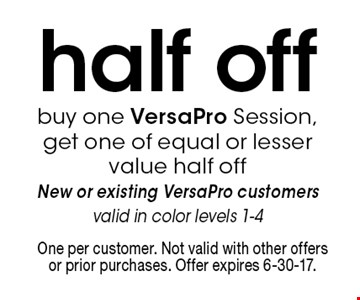 Half off VersaPro session. Buy one VersaPro session, get one of equal or lesser value half off. New or existing VersaPro customers. Valid in color levels 1-4. One per customer. Not valid with other offers or prior purchases. Offer expires 6-30-17.