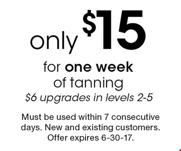 Only $15 for one week of tanning. $6 upgrades in levels 2-5. Must be used within 7 consecutive days. New and existing customers. Offer expires 6-30-17.