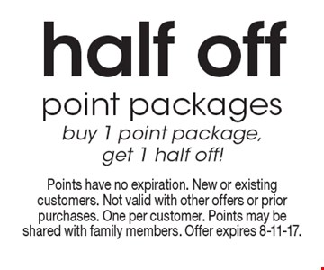 half off point packages buy 1 point package, get 1 half off! Points have no expiration. New or existing customers. Not valid with other offers or prior purchases. One per customer. Points may be shared with family members. Offer expires 8-11-17.