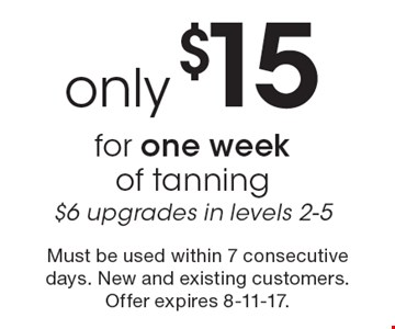 Only $15 for one week of tanning. $6 upgrades in levels 2-5. Must be used within 7 consecutive days. New and existing customers. Offer expires 8-11-17.