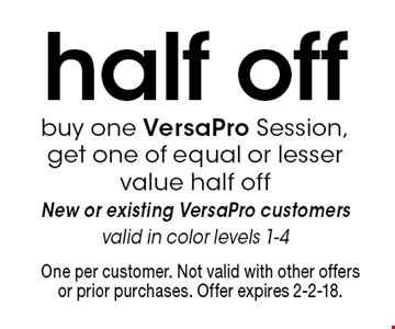half off. Buy one VersaPro Session, get one of equal or lesser value half off. New or existing VersaPro customers, valid in color levels 1-4. One per customer. Not valid with other offers or prior purchases. Offer expires 2-2-18.