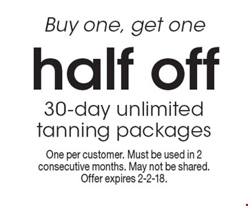 Buy one, get one half off. 30-day unlimited tanning packages. One per customer. Must be used in 2 consecutive months. May not be shared. Offer expires 2-2-18.