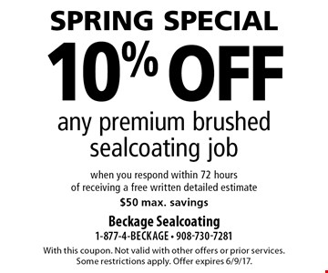 Spring special. 10% off any premium brushed sealcoating job when you respond within 72 hours of receiving a free written detailed estimate $50 max. savings. With this coupon. Not valid with other offers or prior services. Some restrictions apply. Offer expires 6/9/17.