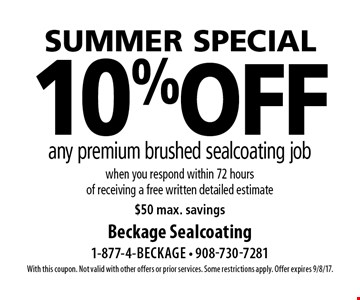 Summer special 10% off any premium brushed sealcoating job when you respond within 72 hours of receiving a free written detailed estimate, $50 max. savings. With this coupon. Not valid with other offers or prior services. Some restrictions apply. Offer expires 9/8/17.