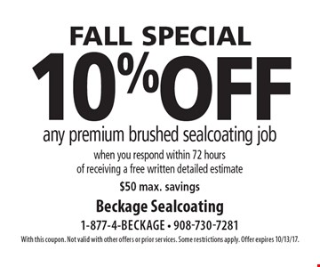FALL special 10%off any premium brushed sealcoating job when you respond within 72 hours of receiving a free written detailed estimate$50 max. savings. With this coupon. Not valid with other offers or prior services. Some restrictions apply. Offer expires 10/13/17.