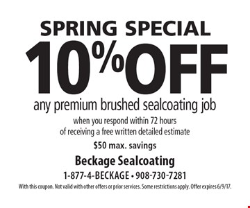 spring special - 10% off any premium brushed sealcoating job when you respond within 72 hours of receiving a free written detailed estimate, $50 max. savings. With this coupon. Not valid with other offers or prior services. Some restrictions apply. Offer expires 6/9/17.