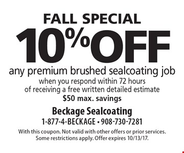 FALL special. 10% off any premium brushed sealcoating job when you respond within 72 hours of receiving a free written detailed estimate. $50 max. savings. With this coupon. Not valid with other offers or prior services. Some restrictions apply. Offer expires 10/13/17.