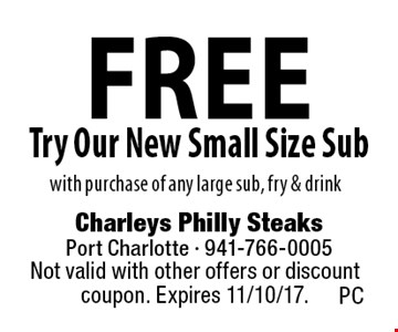 free Try Our New Small Size Sub with purchase of any large sub, fry & drink. Not valid with other offers or discount coupon. Expires 11/10/17. PC