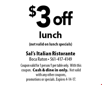 $3 off lunch (not valid on lunch specials). Coupon valid for 1 person/1 per table only. With this coupon. Cash & dine in only. Not valid with any other coupons, promotions or specials. Expires 4-14-17.