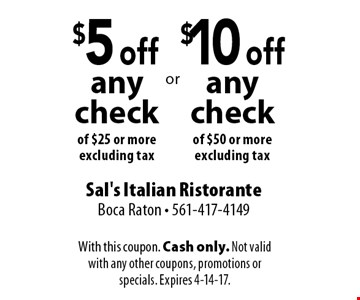 $5 off any check of $25 or more, excluding tax OR $10 off any check of $50 or more, excluding tax. With this coupon. Cash only. Not valid with any other coupons, promotions or specials. Expires 4-14-17.