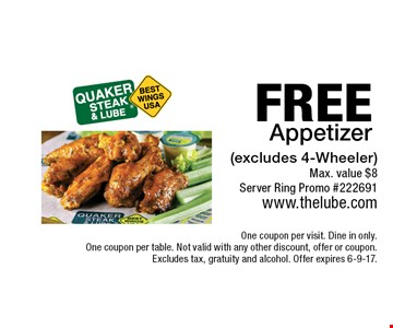 FREE Appetizer (excludes 4-Wheeler) Max. value $8 Server Ring Promo #222691. One coupon per visit. Dine in only. One coupon per table. Not valid with any other discount, offer or coupon. Excludes tax, gratuity and alcohol. Offer expires 6-9-17.