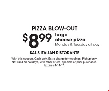 $8.99 large cheese pizza. Monday & Tuesday all day. With this coupon. Cash only. Extra charge for toppings. Pickup only. Not valid on holidays, with other offers, specials or prior purchases. Expires 4-14-17.