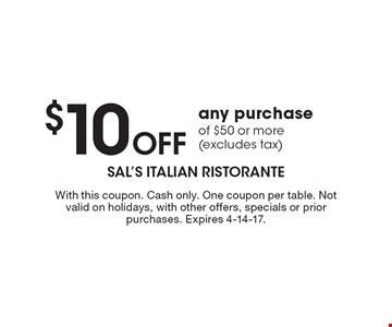 $10 Off any purchase of $50 or more (excludes tax). With this coupon. Cash only. One coupon per table. Not valid on holidays, with other offers, specials or prior purchases. Expires 4-14-17.