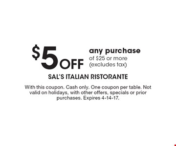 $5 Off any purchase of $25 or more (excludes tax). With this coupon. Cash only. One coupon per table. Not valid on holidays, with other offers, specials or prior purchases. Expires 4-14-17.