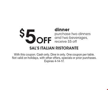 $5 Off dinner purchase, two dinners and two beverages, receive $5 off. With this coupon. Cash only. Dine in only. One coupon per table. Not valid on holidays, with other offers, specials or prior purchases. Expires 4-14-17.