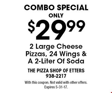 Combo Special! Only $29.99 2 Large Cheese Pizzas, 24 Wings & A 2-Liter Of Soda. With this coupon. Not valid with other offers. Expires 5-31-17.