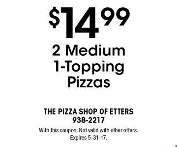 $14.99 2 Medium 1-Topping Pizzas. With this coupon. Not valid with other offers. Expires 5-31-17.