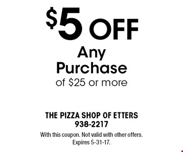 $5 Off Any Purchase of $25 or more. With this coupon. Not valid with other offers. Expires 5-31-17.