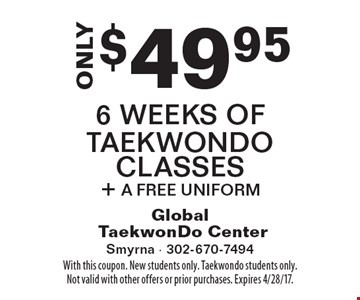 ONLY $49.956 Weeks Of Taekwondo Classes + A Free Uniform. With this coupon. New students only. Taekwondo students only. Not valid with other offers or prior purchases. Expires 4/28/17.