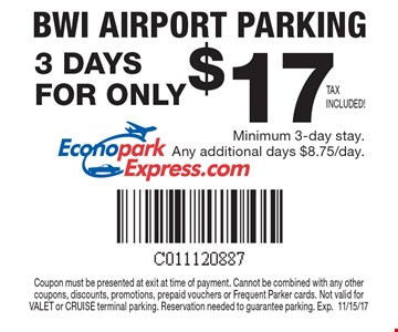 $17 for 3 days of BWI Airport Parking. Minimum 3-day stay. Any additional days $8.75/day. Coupon must be presented at exit at time of payment. Cannot be combined with any other coupons, discounts, promotions, prepaid vouchers or Frequent Parker cards. Not valid for VALET or CRUISE terminal parking. Reservation needed to guarantee parking. Exp.11/15/17.
