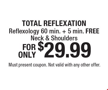 TOTAL REFLEXATION $29.99 Reflexology 60 min. + 5 min. FREE Neck & Shoulders. Must present coupon. Not valid with any other offer.