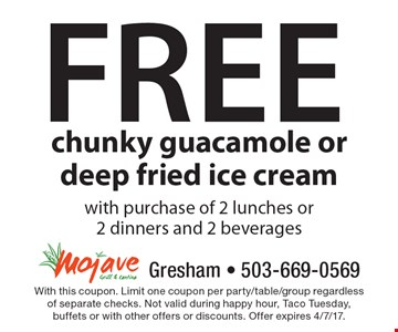 Free chunky guacamole or deep fried ice cream with purchase of 2 lunches or 2 dinners and 2 beverages. With this coupon. Limit one coupon per party/table/group regardless of separate checks. Not valid during happy hour, Taco Tuesday, buffets or with other offers or discounts. Offer expires 4/7/17.
