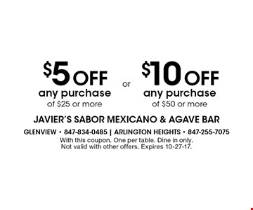 $5 Off any purchase of $25 or more. $10 Off any purchase of $50 or more. . With this coupon. One per table. Dine in only. Not valid with other offers. Expires 10-27-17.